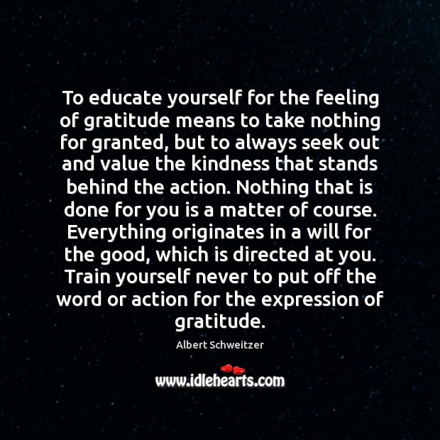 To educate yourself for the feeling of gratitude means to take nothing Albert Schweitzer Picture Quote