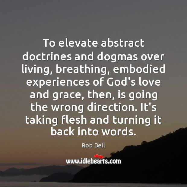 To elevate abstract doctrines and dogmas over living, breathing, embodied experiences of Rob Bell Picture Quote