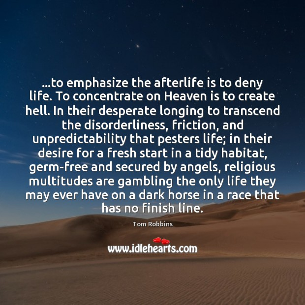…to emphasize the afterlife is to deny life. To concentrate on Heaven Tom Robbins Picture Quote