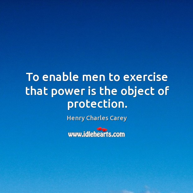 To enable men to exercise that power is the object of protection. Henry Charles Carey Picture Quote
