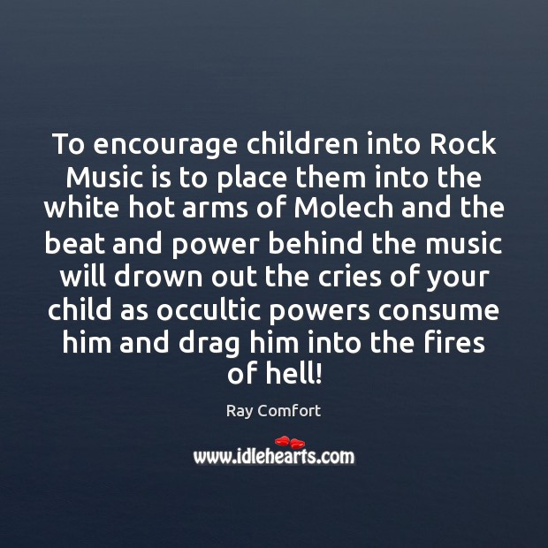 To encourage children into Rock Music is to place them into the Ray Comfort Picture Quote