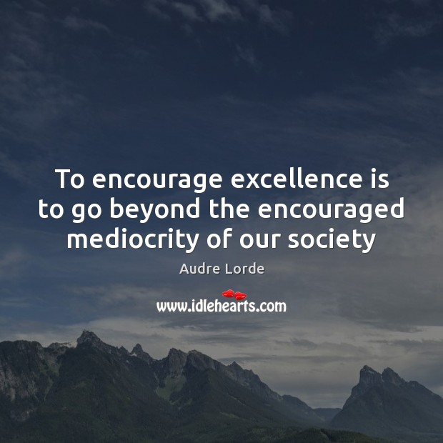 To encourage excellence is to go beyond the encouraged mediocrity of our society Audre Lorde Picture Quote