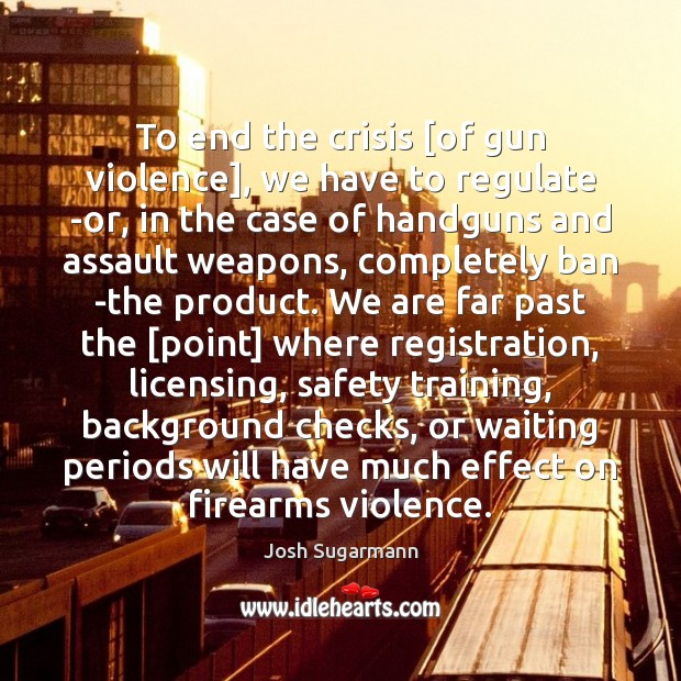 To end the crisis [of gun violence], we have to regulate -or, Image