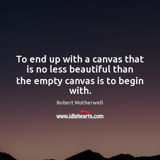 To end up with a canvas that is no less beautiful than the empty canvas is to begin with. Robert Motherwell Picture Quote