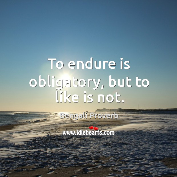 To endure is obligatory, but to like is not. Bengali Proverbs Image