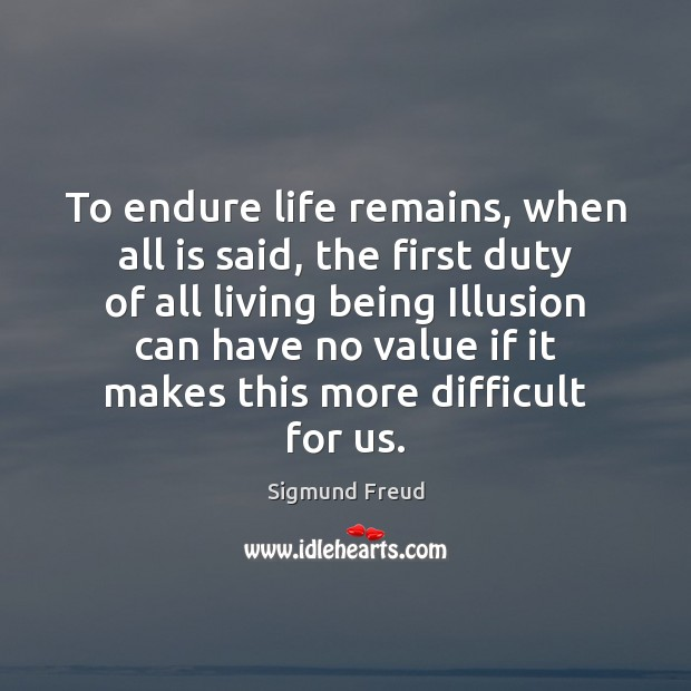 To endure life remains, when all is said, the first duty of Sigmund Freud Picture Quote