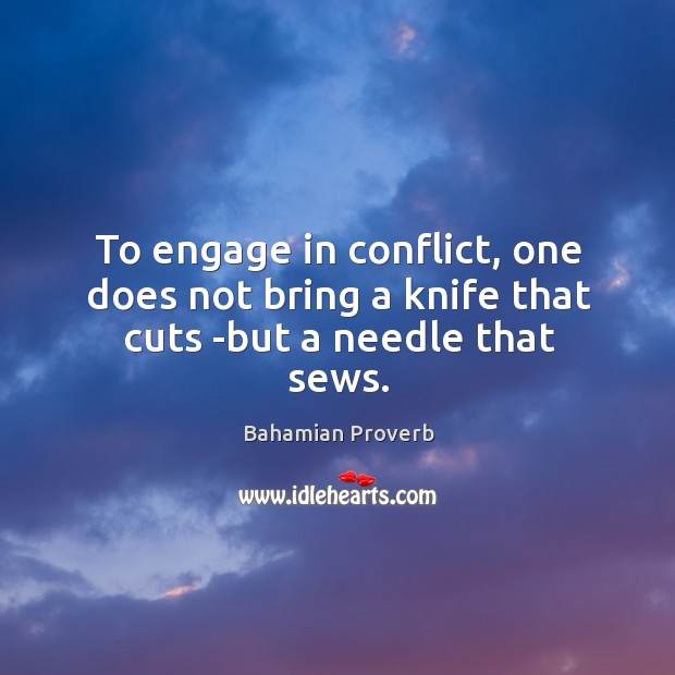 To engage in conflict, one does not bring a knife that cuts -but a needle that sews. Bahamian Proverbs Image