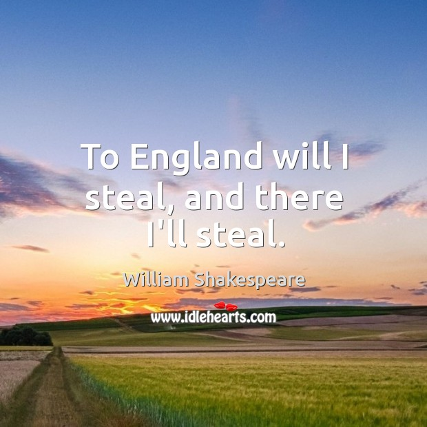 To England will I steal, and there I'll steal. Image