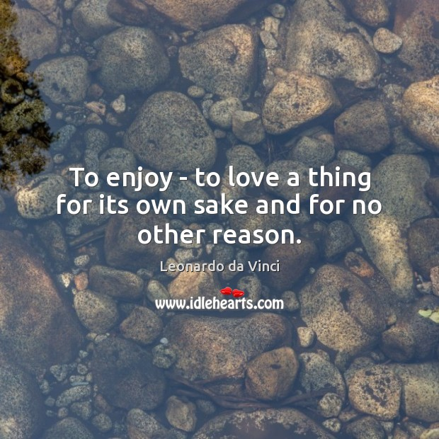 To enjoy – to love a thing for its own sake and for no other reason. Image