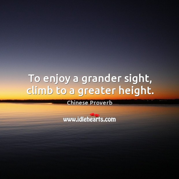 Image, To enjoy a grander sight, climb to a greater height.