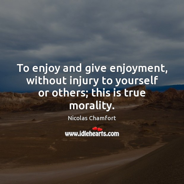To enjoy and give enjoyment, without injury to yourself or others; this is true morality. Nicolas Chamfort Picture Quote