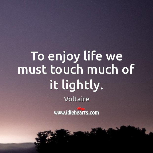To enjoy life we must touch much of it lightly. Image