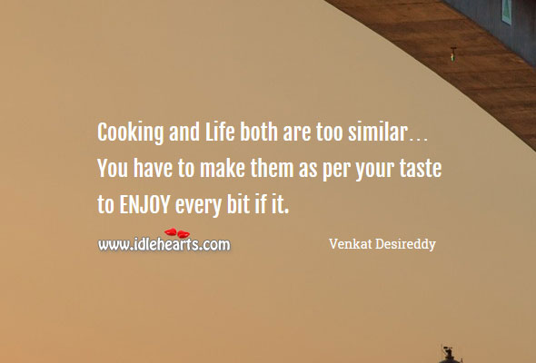 Cooking and life both are too similar Venkat Desireddy Picture Quote