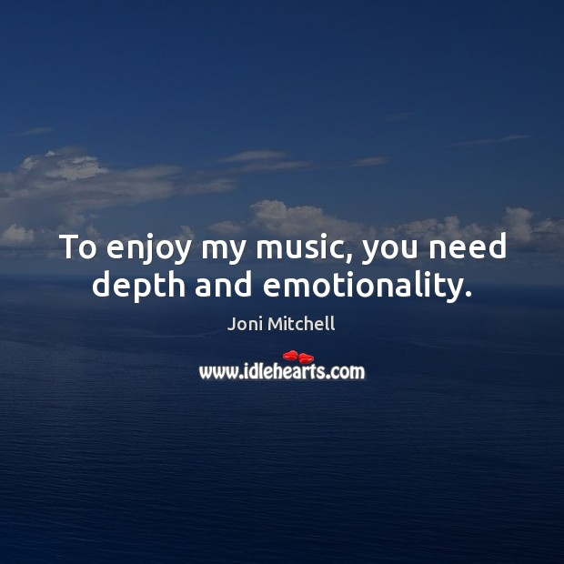 To enjoy my music, you need depth and emotionality. Joni Mitchell Picture Quote