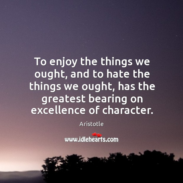Image, To enjoy the things we ought, and to hate the things we ought, has the greatest bearing on excellence of character.