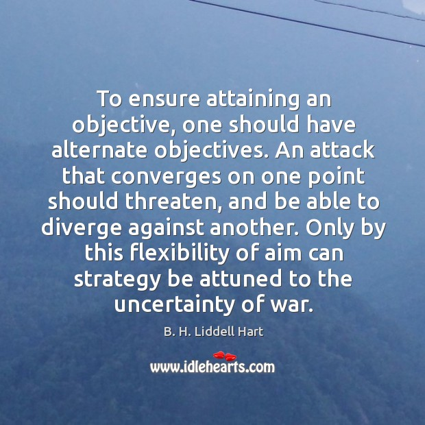 To ensure attaining an objective, one should have alternate objectives. An attack B. H. Liddell Hart Picture Quote