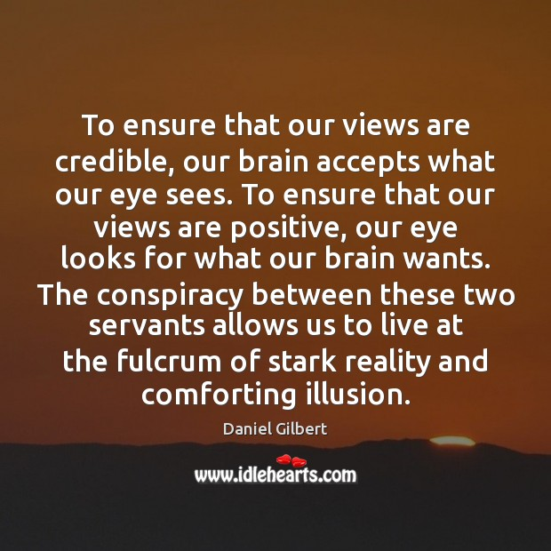 To ensure that our views are credible, our brain accepts what our Daniel Gilbert Picture Quote