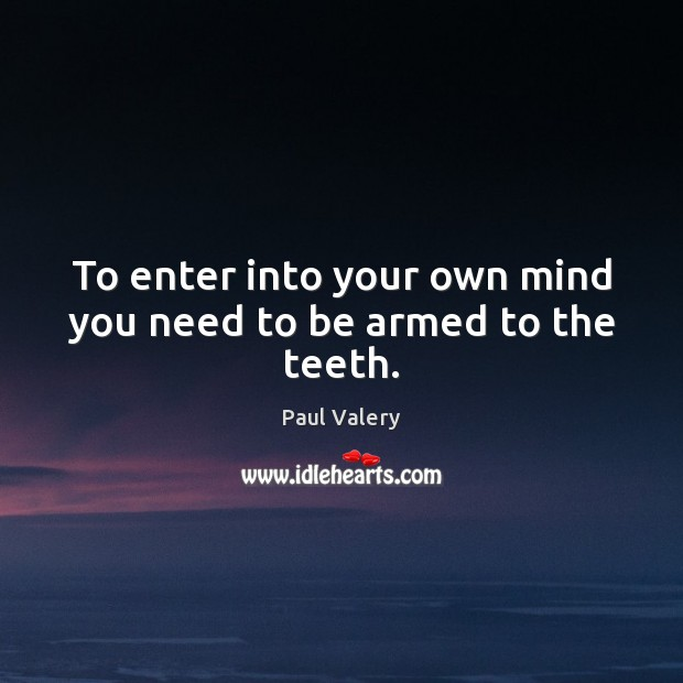 To enter into your own mind you need to be armed to the teeth. Paul Valery Picture Quote