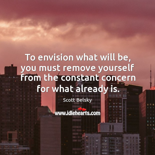 To envision what will be, you must remove yourself from the constant Scott Belsky Picture Quote