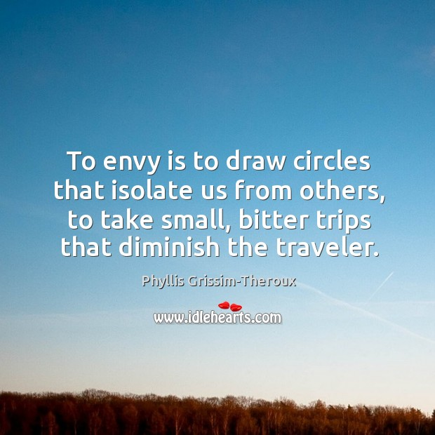 Phyllis Grissim-Theroux Picture Quote image saying: To envy is to draw circles that isolate us from others, to