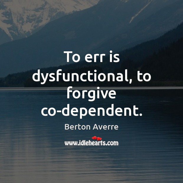 Image, To err is dysfunctional, to forgive co-dependent.