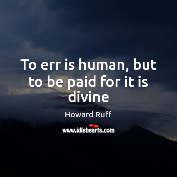 To err is human, but to be paid for it is divine Image
