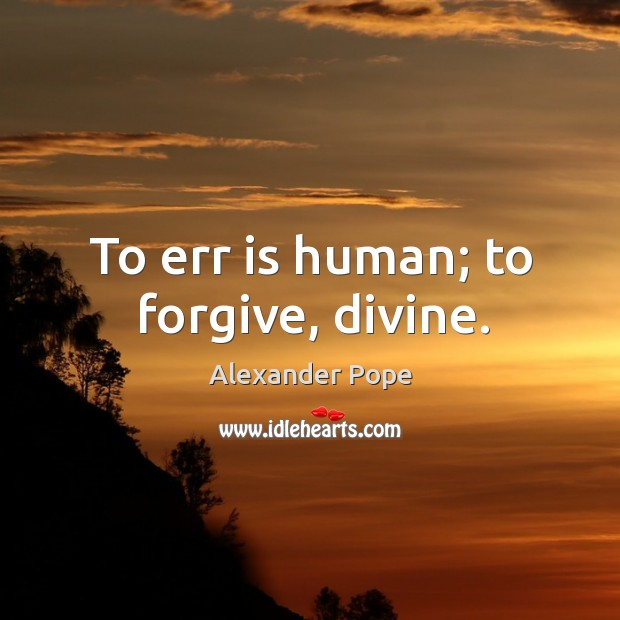 To err is human; to forgive, divine. Image