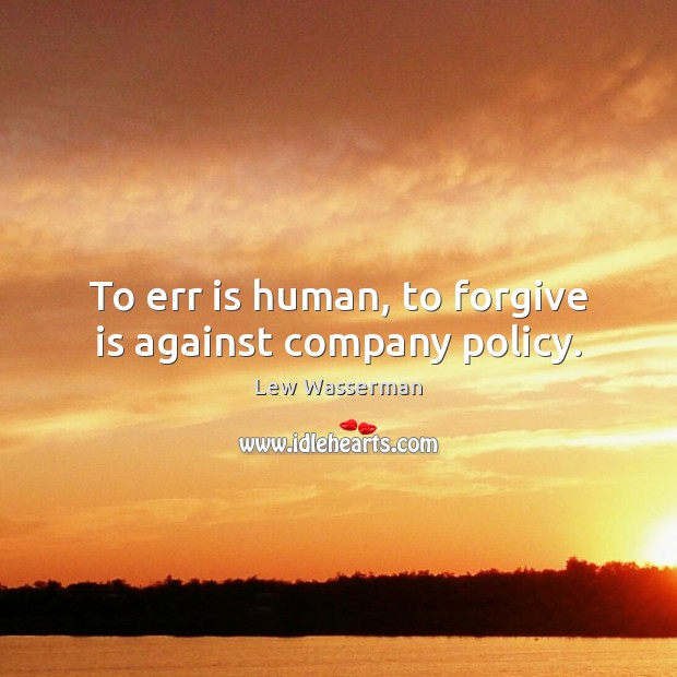 To err is human, to forgive is against company policy. Image