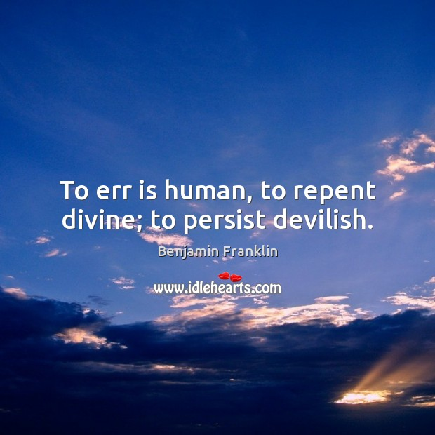 Image, To err is human, to repent divine; to persist devilish.