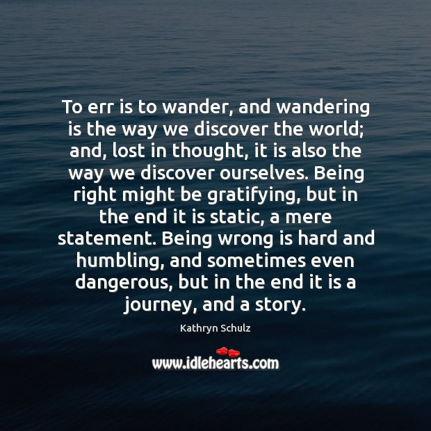 To err is to wander, and wandering is the way we discover Kathryn Schulz Picture Quote