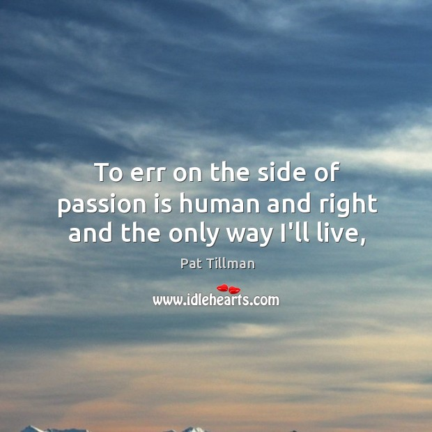Image, To err on the side of passion is human and right and the only way I'll live,
