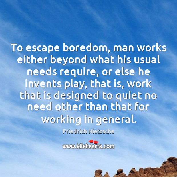Image, To escape boredom, man works either beyond what his usual needs require,