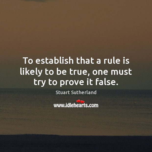 To establish that a rule is likely to be true, one must try to prove it false. Image