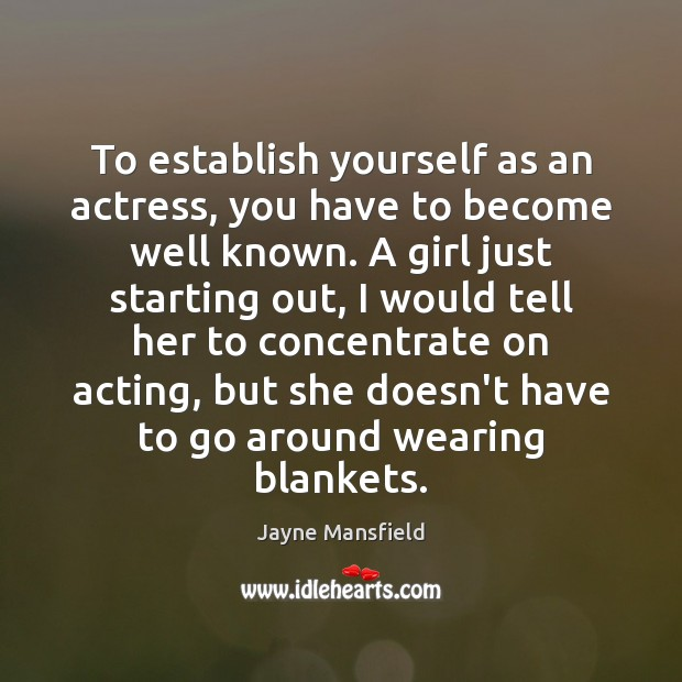 To establish yourself as an actress, you have to become well known. Image