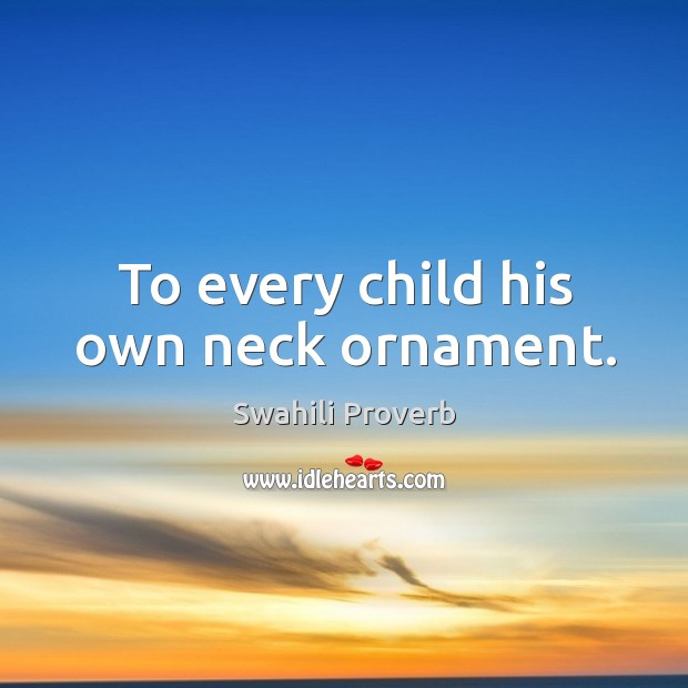 To every child his own neck ornament. Swahili Proverbs Image