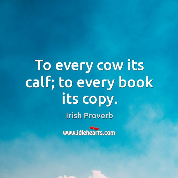 Image, To every cow its calf; to every book its copy.