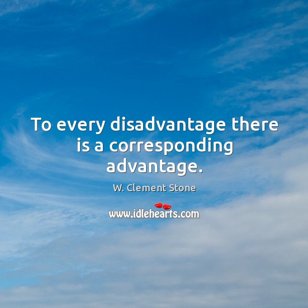 To every disadvantage there is a corresponding advantage. Image