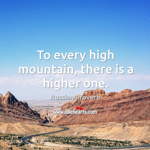 To every high mountain, there is a higher one. Russian Proverbs Image