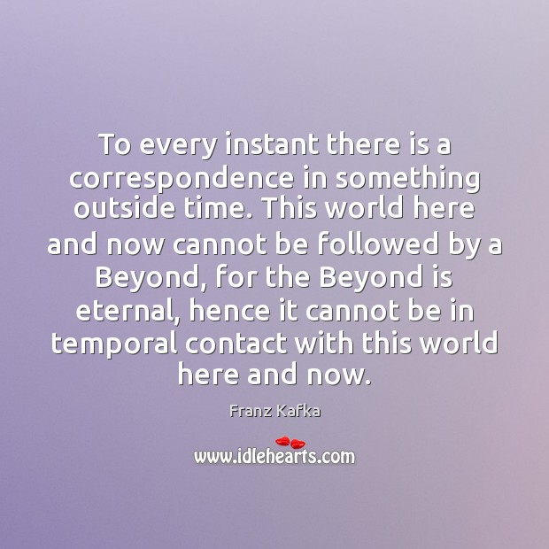 To every instant there is a correspondence in something outside time. This Franz Kafka Picture Quote