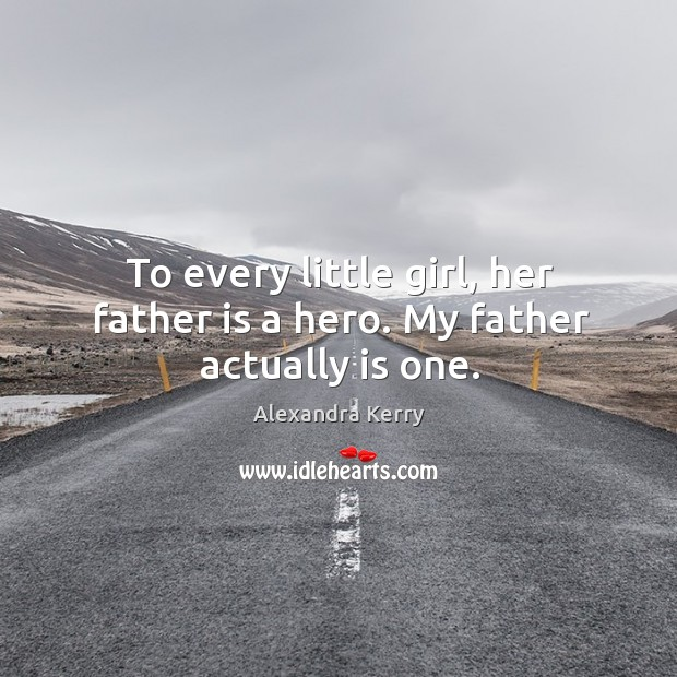 To every little girl, her father is a hero. My father actually is one. Image