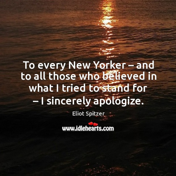 To every new yorker – and to all those who believed in what I tried to stand for – I sincerely apologize. Image