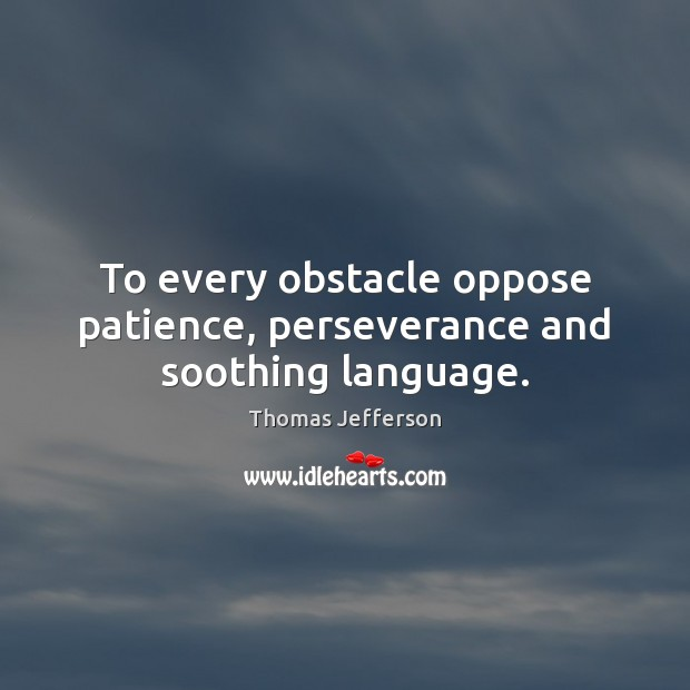 To every obstacle oppose patience, perseverance and soothing language. Image