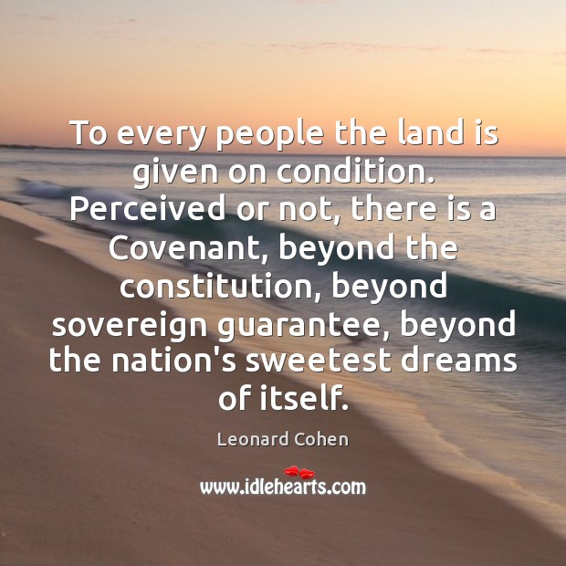 To every people the land is given on condition. Perceived or not, Leonard Cohen Picture Quote