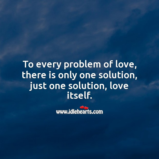To every problem of love, there is only one solution, just one solution, love itself. Love Messages Image