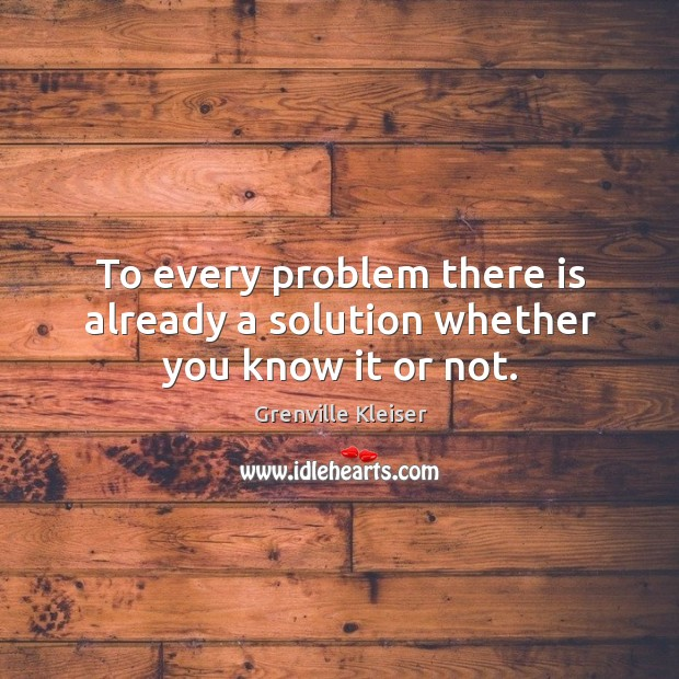 To every problem there is already a solution whether you know it or not. Grenville Kleiser Picture Quote