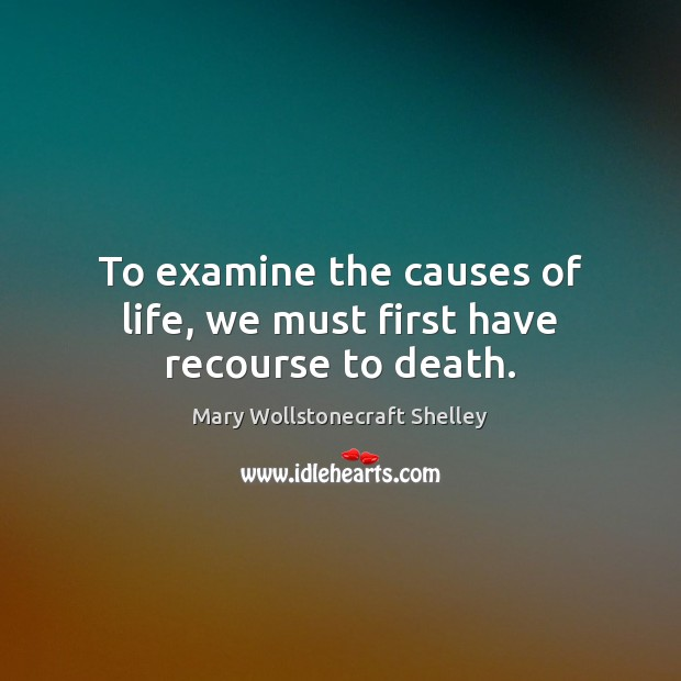 To examine the causes of life, we must first have recourse to death. Mary Wollstonecraft Shelley Picture Quote
