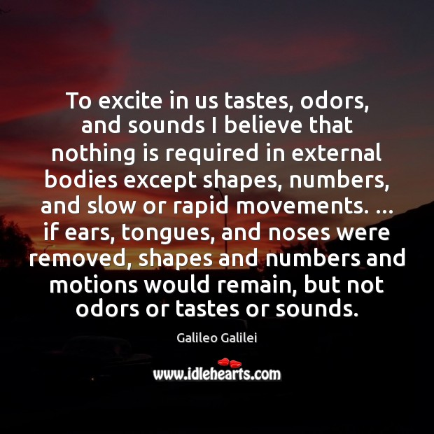 To excite in us tastes, odors, and sounds I believe that nothing Galileo Galilei Picture Quote