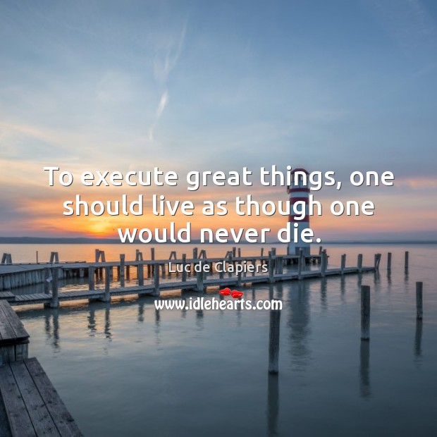 To execute great things, one should live as though one would never die. Luc de Clapiers Picture Quote