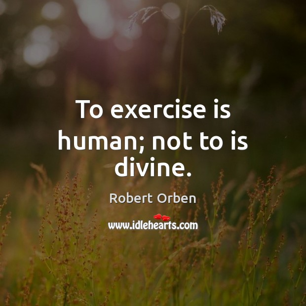 To exercise is human; not to is divine. Robert Orben Picture Quote
