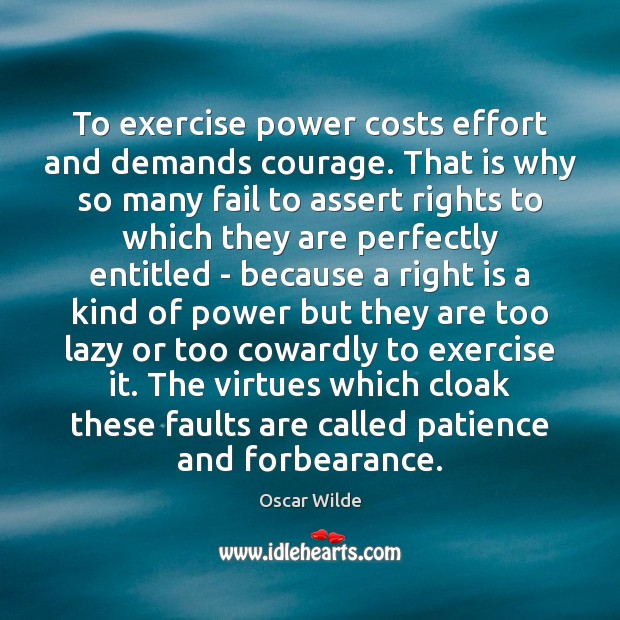 Image, To exercise power costs effort and demands courage. That is why so